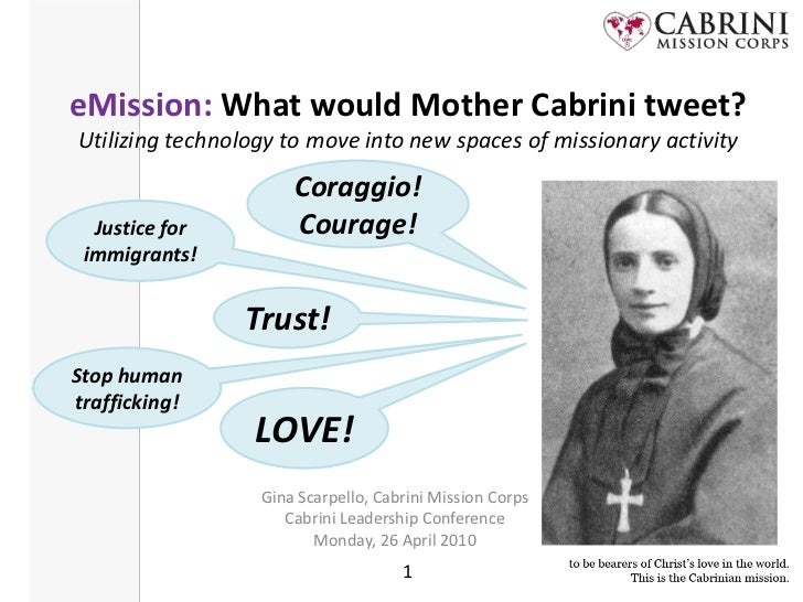 eMission: What would Mother Cabrini tweet?Utilizing technology to move into new spaces of missionary activity<br />Coraggi...