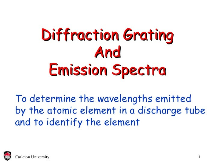 Diffraction Grating And Emission Spectra To determine the wavelengths emitted by the atomic element in a discharge tube an...