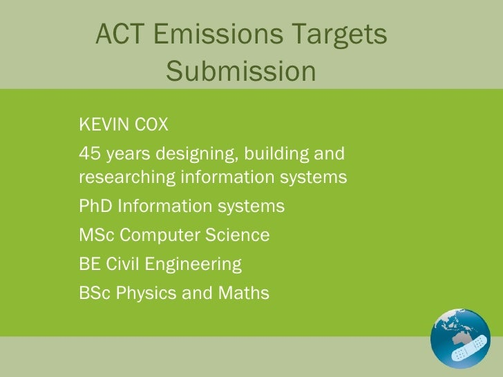 ACT Emissions Targets Submission KEVIN COX 45 years designing, building and researching information systems PhD Informatio...