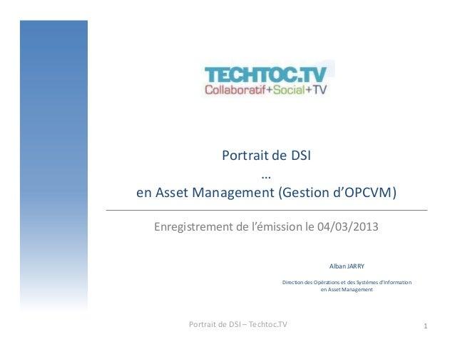 Portrait de DSI                  …en Asset Management (Gestion d'OPCVM)  Enregistrement de l'émission le 04/03/2013       ...