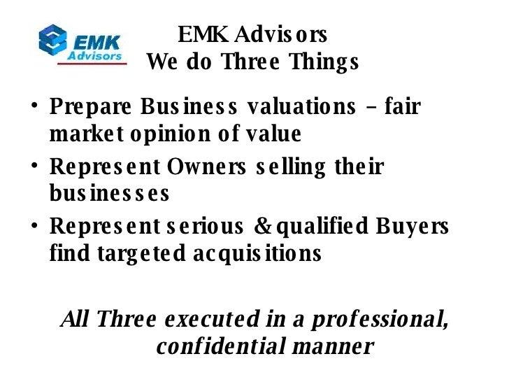 EMK Advisors We do Three Things <ul><li>Prepare Business valuations – fair market opinion of value </li></ul><ul><li>Repre...