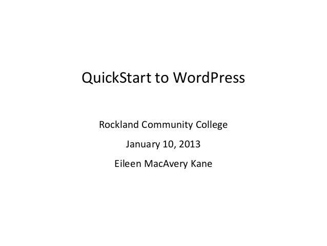 QuickStart to WordPress  Rockland Community College       January 10, 2013     Eileen MacAvery Kane