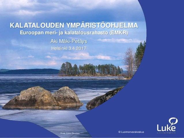 Luonnonvarakeskus© Luonnonvarakeskus Aki Mäki-Petäys Helsinki 3.4.2017  KALATALOUDEN YMPÄRISTÖOHJELMA Euroopan meri ... 73a8ea7819
