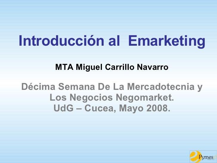 Introducción al  Emarketing MTA Miguel Carrillo Navarro Décima Semana De La Mercadotecnia y Los Negocios Negomarket. UdG –...