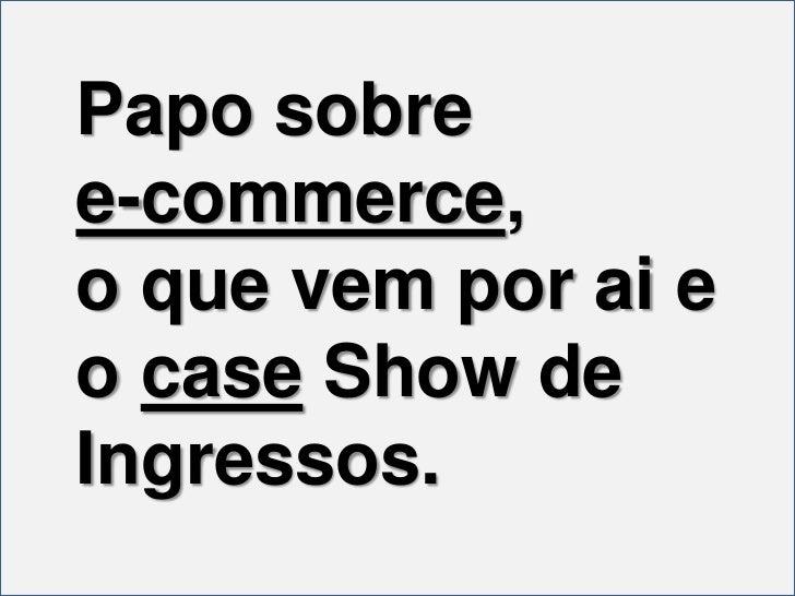 Papo sobre <br />e-commerce, <br />o que vem por ai e o case Show de Ingressos.<br />
