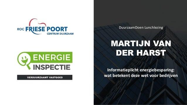 DuurzaamDoen Lunchlezing MARTIJN VAN DER HARST Informatieplicht energiebesparing: wat betekent deze wet voor bedrijven