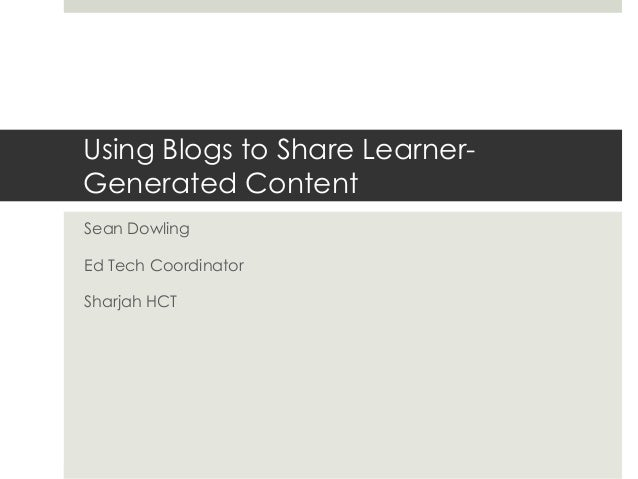 Using Blogs to Share LearnerGenerated Content Sean Dowling Ed Tech Coordinator  Sharjah HCT