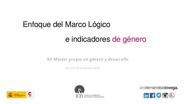 Enfoque del Marco Lógico XII Máster propio en género y desarrollo 26, 27 y 28 de abril de 2016 e indicadores de género