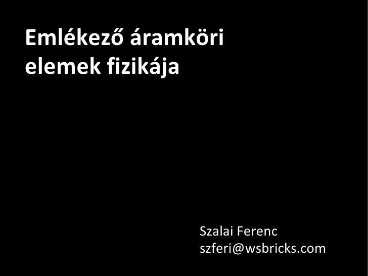 Emlékező áramköri elemek fizikája Szalai Ferenc [email_address]