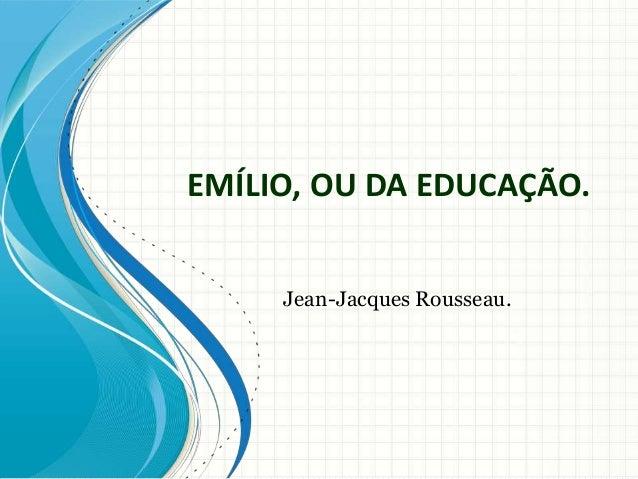 EMÍLIO, OU DA EDUCAÇÃO.  Jean-Jacques Rousseau.