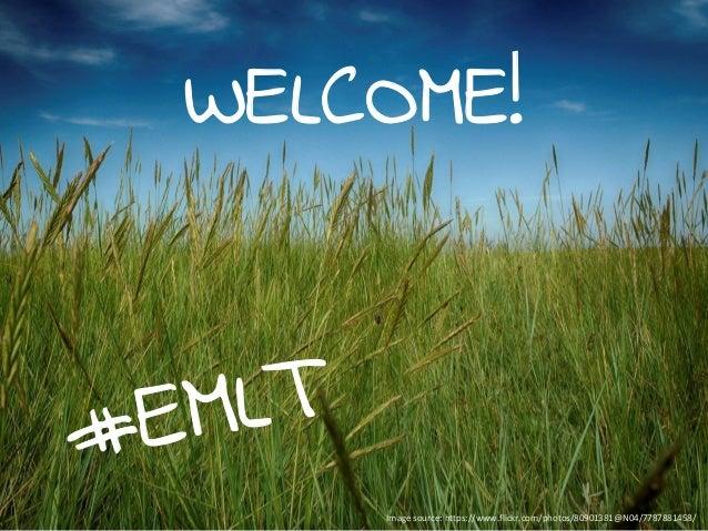 WELCOME! #EMLT Image source: https://www.flickr.com/photos/80901381@N04/7787881458/