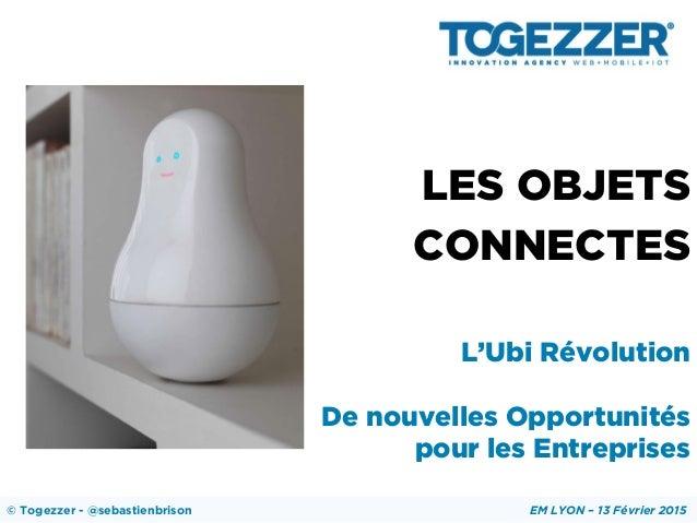 LES OBJETS CONNECTES L'Ubi Révolution De nouvelles Opportunités pour les Entreprises © Togezzer - @sebastienbrison EM LYON...