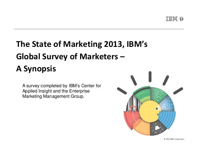 The State of Marketing 2013, IBM's Global Survey of Marketers – A Synopsis © 2013 IBM Corporation A survey completed by IB...