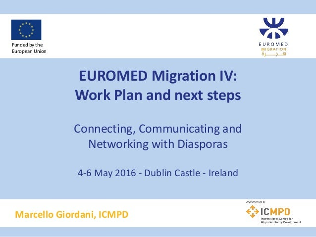 EUROMED Migration IV: Work Plan and next steps Connecting, Communicating and Networking with Diasporas 4-6 May 2016 - Dubl...