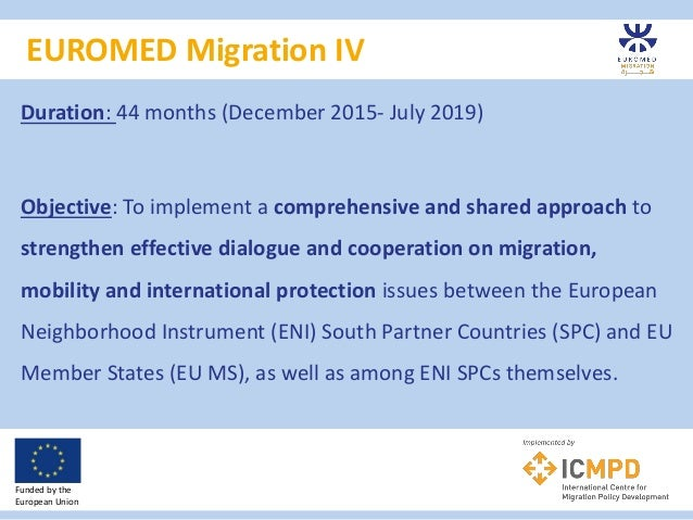 EUROMED Migration IV Funded by the European Union Duration: 44 months (December 2015- July 2019) Objective: To implement a...