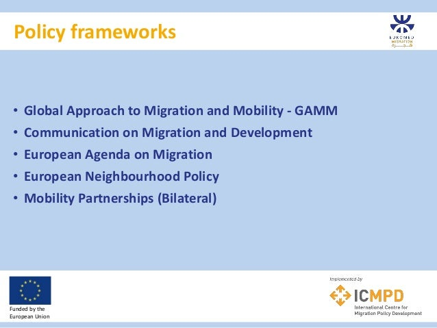 Policy frameworks Funded by the European Union • Global Approach to Migration and Mobility - GAMM • Communication on Migra...