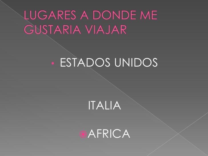 LUGARES A DONDE ME GUSTARIA VIAJAR<br /><ul><li>ESTADOS UNIDOS</li></ul>ITALIA<br />AFRICA<br />