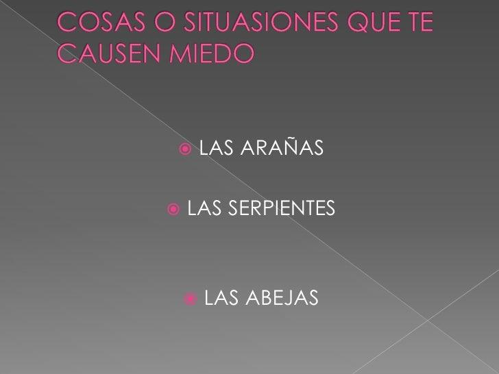 COSAS O SITUASIONES QUE TE CAUSEN MIEDO<br />LAS ARAÑAS<br />LAS SERPIENTES<br />LAS ABEJAS <br />
