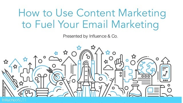 How to Use Content Marketing to Fuel Your Email Marketing Presented by Influence & Co.
