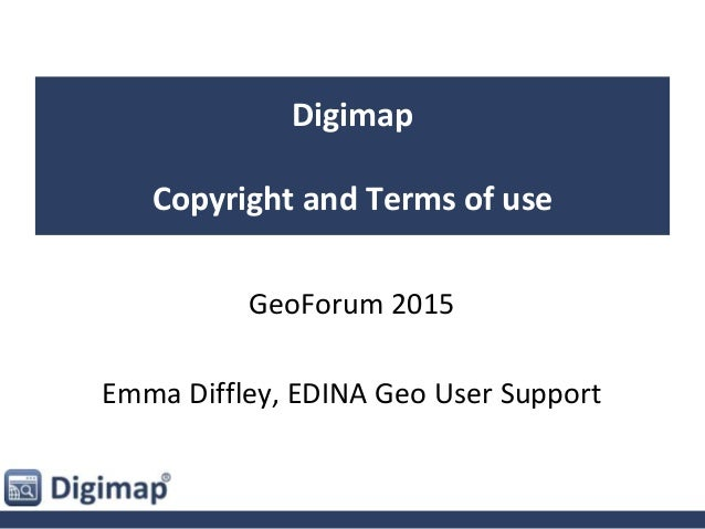 Digimap Copyright and Terms of use GeoForum 2015 Emma Diffley, EDINA Geo User Support