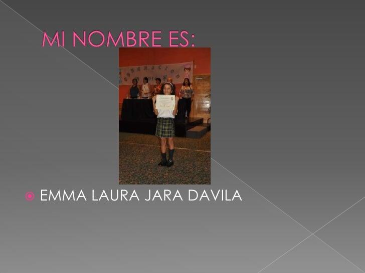 MI NOMBRE ES:<br />EMMA LAURA JARA DAVILA<br />