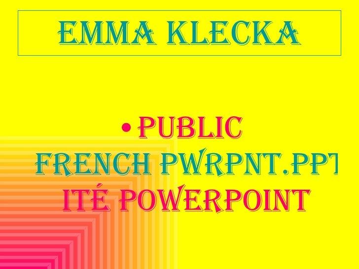 Emma Klecka <ul><li>Public french pwrpnt.ppt ité Powerpoint </li></ul>