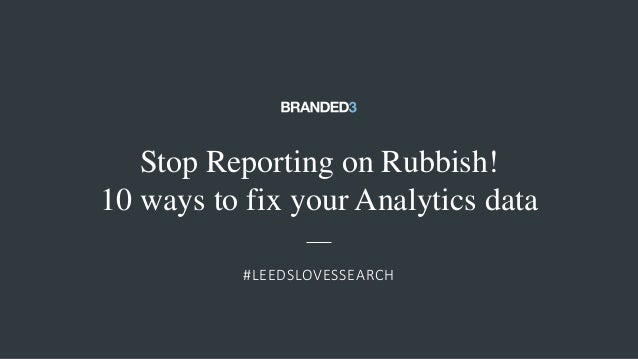 @ejbarnes89#LeedsLovesSearch Stop Reporting on Rubbish! 10 ways to fix your Analytics data #LEEDSLOVESSEARCH