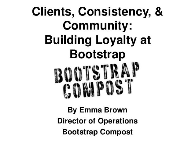 Clients, Consistency, & Community: Building Loyalty at Bootstrap By Emma Brown Director of Operations Bootstrap Compost