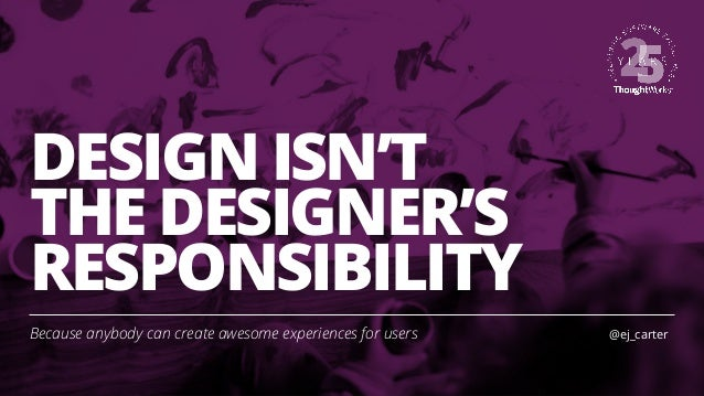 DESIGN ISN'T THE DESIGNER'S RESPONSIBILITY Because anybody can create awesome experiences for users @ej_carter
