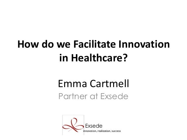 Emma Cartmell Partner at Exsede How do we Facilitate Innovation in Healthcare?