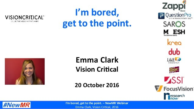 I'm	bored,	get	to	the	point.	–	NewMR	Webinar	 Emma	Clark,	Vision	Cri/cal,	2016	 Emma	Clark	 Vision	Cri?cal	 	 20	October	2...
