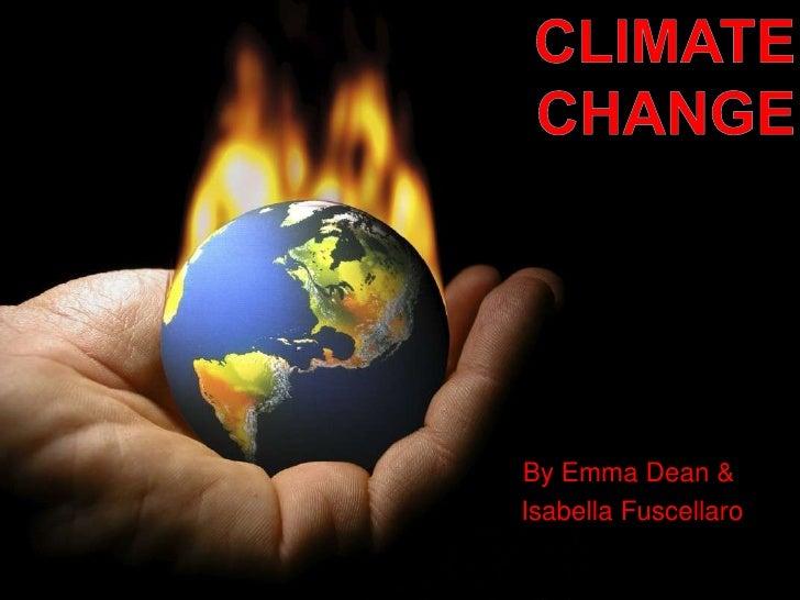 Climate Change<br />By Emma Dean &<br /> Isabella Fuscellaro<br />
