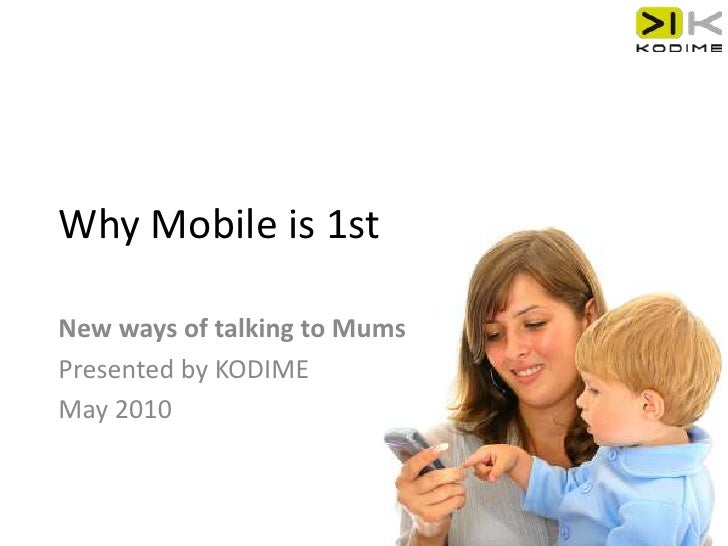 Why Mobile is 1st<br />New ways of talking to Mums<br />Presented by KODIME<br />May 2010<br />