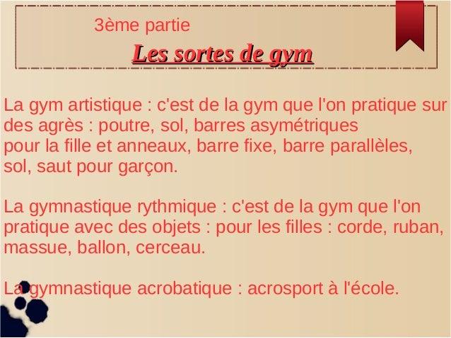 Les sortes de gymLes sortes de gym La gym artistique : c'est de la gym que l'on pratique sur des agrès : poutre, sol, barr...