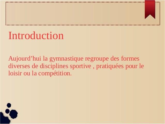 Introduction Aujourd'hui la gymnastique regroupe des formes diverses de disciplines sportive , pratiquées pour le loisir o...