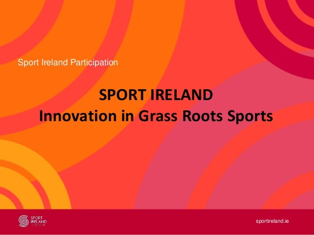 sportireland.ie Sport Ireland Participation SPORT IRELAND Innovation in Grass Roots Sports