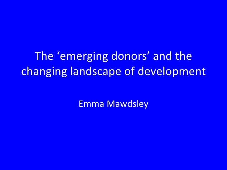 The 'emerging donors' and the changing landscape of development Emma Mawdsley