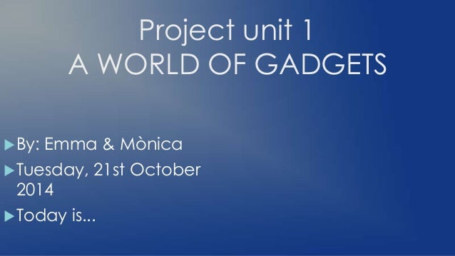 Project unit 1 A WORLD OF GADGETS By: Emma & Mònica Tuesday, 21st October 2014 Today is...