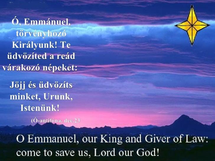 Ó, Emmánuel, törvényhozó Királyunk! Te üdvözíted a reád várakozó népeket:  Jöjj és üdvözíts minket, Urunk, Istenünk!  (Ó-a...