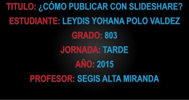 TITULO:  ¿CÓMO PUBLICAR CON SLIDESHARE?  ESTUDIANTE:  LEYDIS YOHANA POLO VALDEZ GRADO:  803 JORNADA:  TARDE AÑO:  2015 PRO...