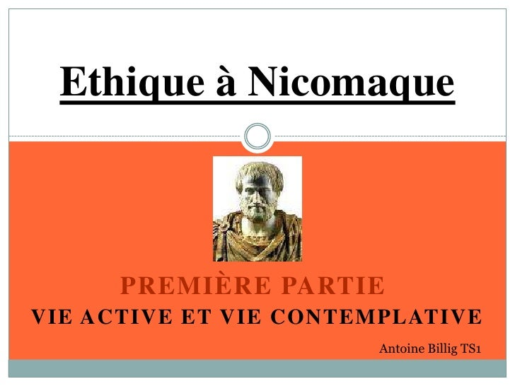 Ethique à Nicomaque<br />PREMIÈRE PARTIE<br />VIE ACTIVE ET VIE CONTEMPLATIVE<br />Antoine Billig TS1<br />