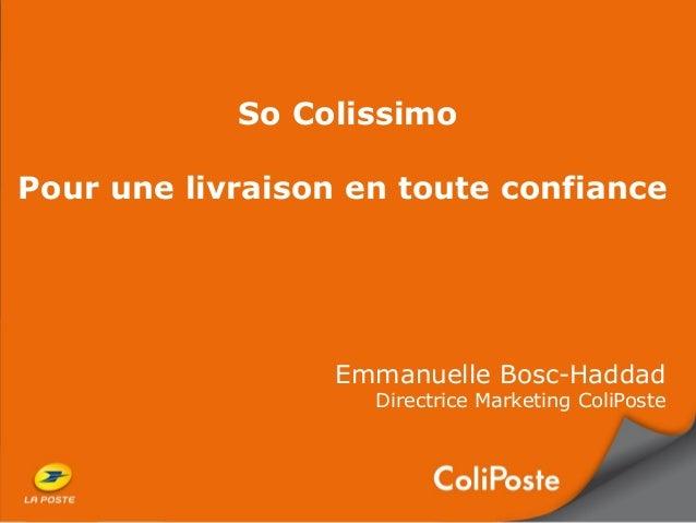So ColissimoPour une livraison en toute confianceEmmanuelle Bosc-HaddadDirectrice Marketing ColiPoste