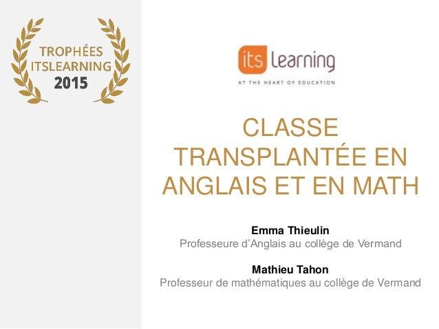 CLASSE TRANSPLANTÉE EN ANGLAIS ET EN MATH Emma Thieulin Professeure d'Anglais au collège de Vermand Mathieu Tahon Professe...