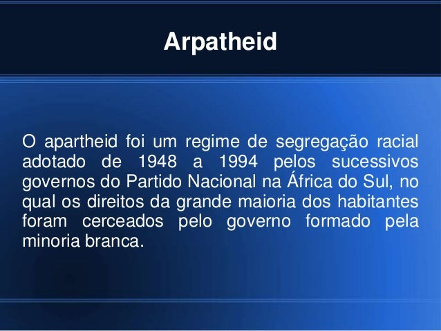 Arpatheid O apartheid foi um regime de segregação racial adotado de 1948 a 1994 pelos sucessivos governos do Partido Nacio...