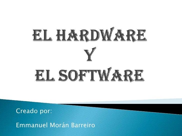 EL HARDWARE YEL SOFTWARE<br />Creado por:<br />Emmanuel Morán Barreiro<br />