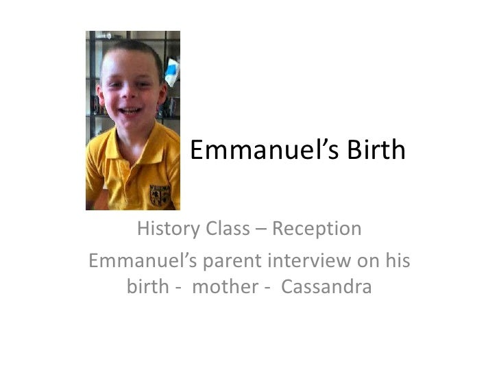 Emmanuel's Birth<br />History Class – Reception<br />Emmanuel's parent interview on his birth -  mother -  Cassandra<br />