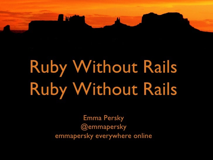 The Future Is  Ruby Without Rails Ruby Without Rails <ul><li>Emma Persky </li></ul><ul><li>@emmapersky </li></ul><ul><li>e...