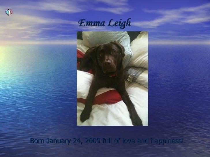 Emma Leigh   <ul><li>Born January 24, 2009 full of love and happiness! </li></ul>