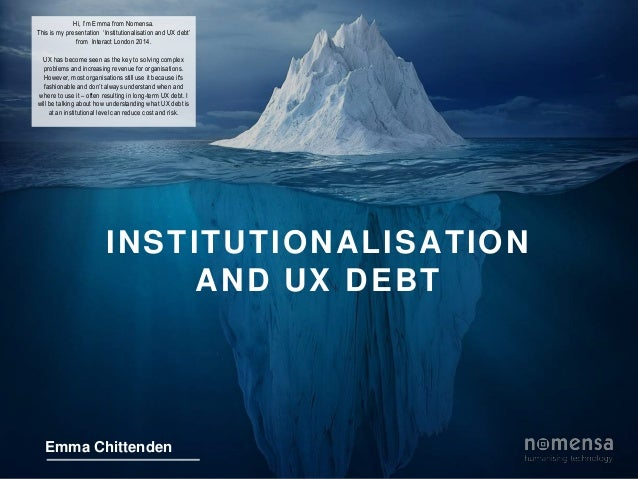 Hi, I'm Emma from Nomensa.  This is my presentation 'Institutionalisation and UX debt'  from Interact London 2014.  UX has...