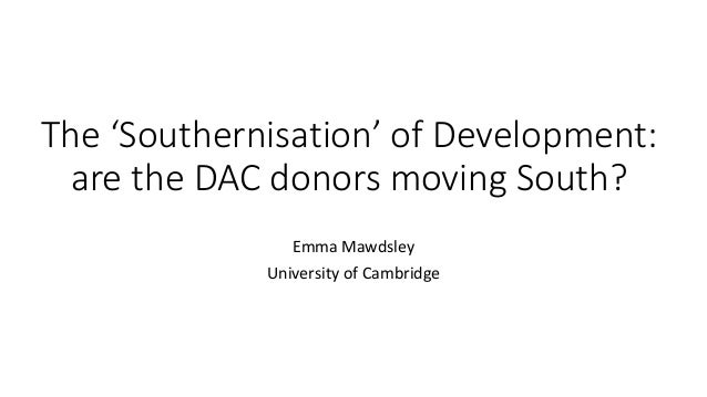 The 'Southernisation' of Development: are the DAC donors moving South? Emma Mawdsley University of Cambridge